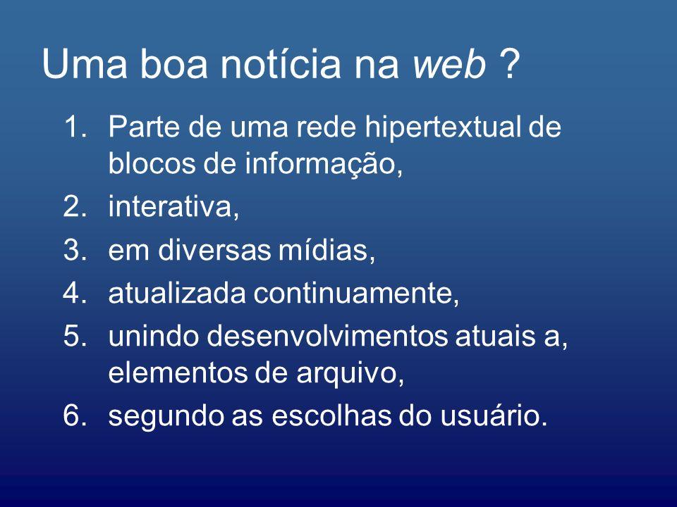 Uma boa notícia na web Parte de uma rede hipertextual de blocos de informação, interativa, em diversas mídias,