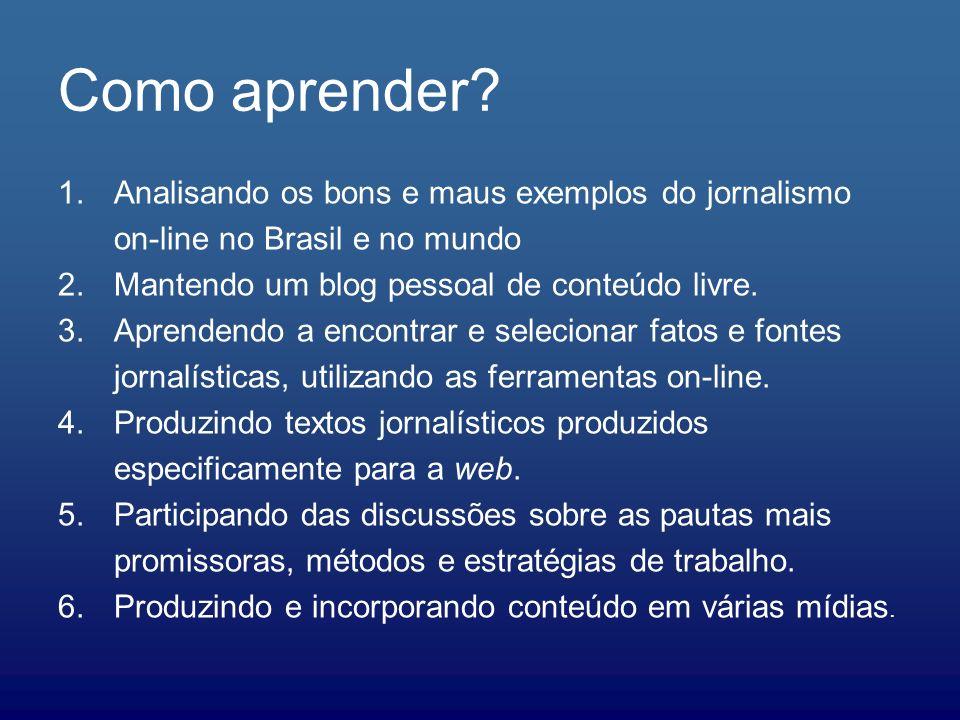 Como aprender Analisando os bons e maus exemplos do jornalismo on-line no Brasil e no mundo. Mantendo um blog pessoal de conteúdo livre.