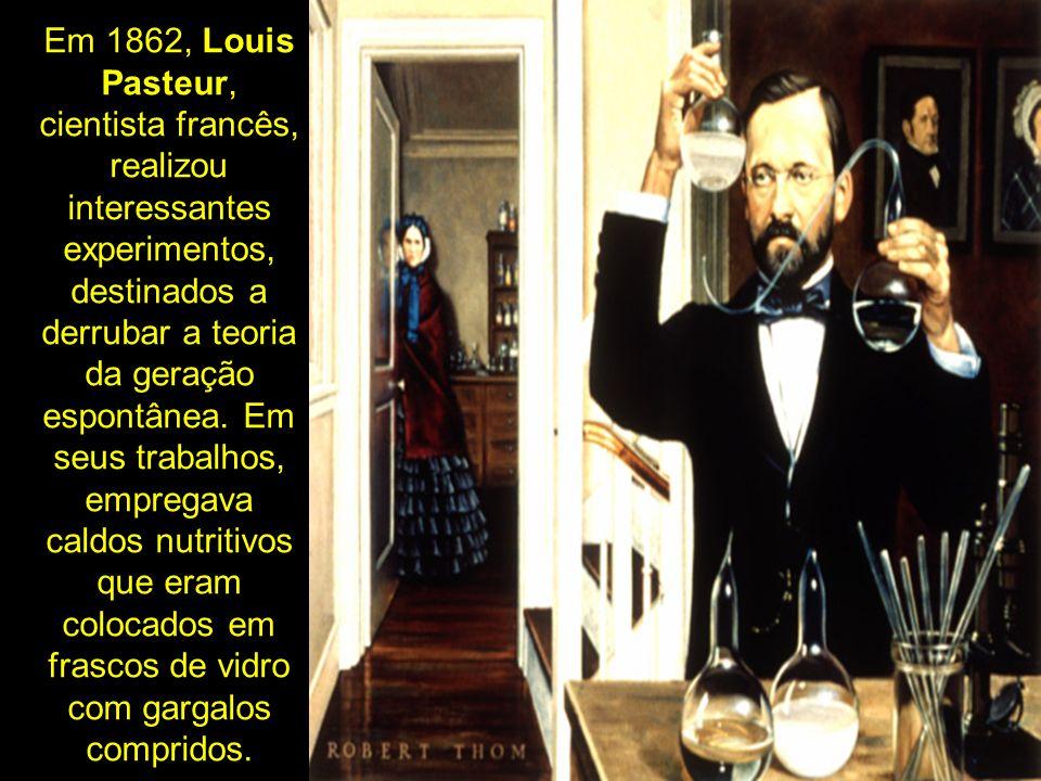 Em 1862, Louis Pasteur, cientista francês, realizou interessantes experimentos, destinados a derrubar a teoria da geração espontânea.