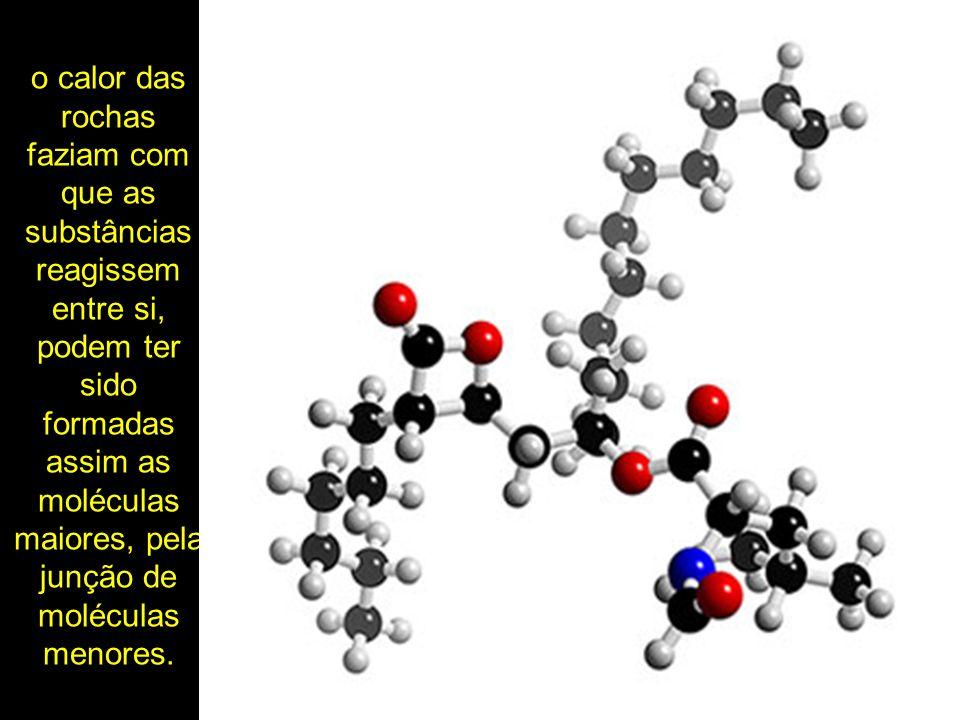 o calor das rochas faziam com que as substâncias reagissem entre si, podem ter sido formadas assim as moléculas maiores, pela junção de moléculas menores.