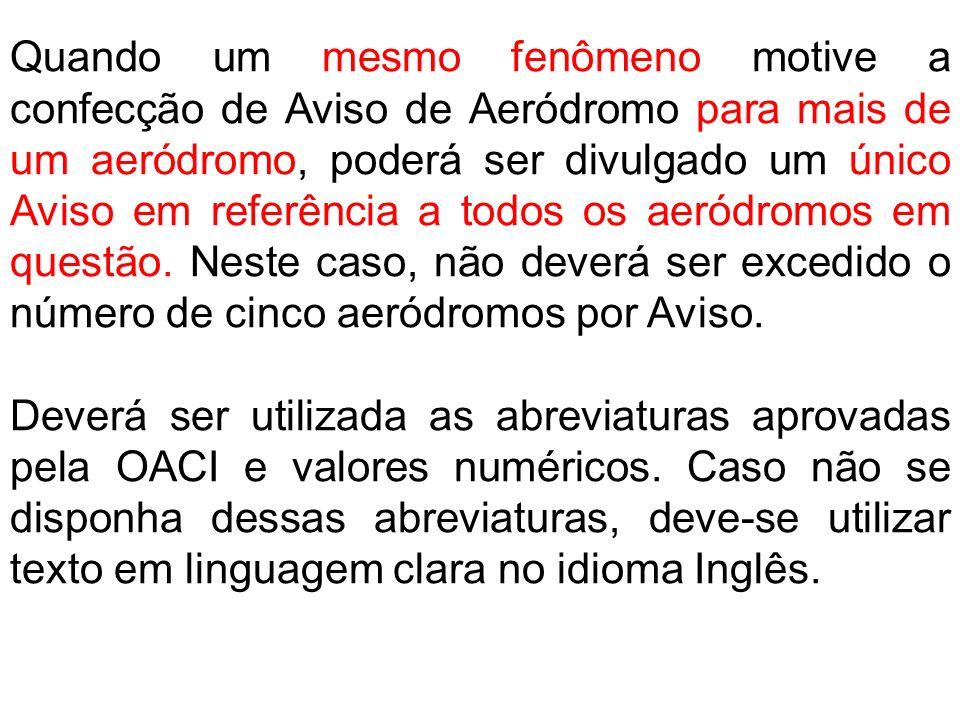 Quando um mesmo fenômeno motive a confecção de Aviso de Aeródromo para mais de um aeródromo, poderá ser divulgado um único Aviso em referência a todos os aeródromos em questão. Neste caso, não deverá ser excedido o número de cinco aeródromos por Aviso.