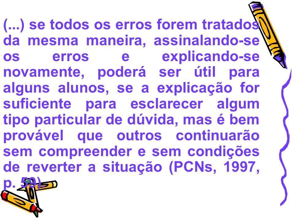 (...) se todos os erros forem tratados da mesma maneira, assinalando-se os erros e explicando-se novamente, poderá ser útil para alguns alunos, se a explicação for suficiente para esclarecer algum tipo particular de dúvida, mas é bem provável que outros continuarão sem compreender e sem condições de reverter a situação (PCNs, 1997, p.