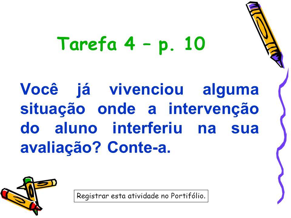 Tarefa 4 – p. 10 Você já vivenciou alguma situação onde a intervenção do aluno interferiu na sua avaliação Conte-a.