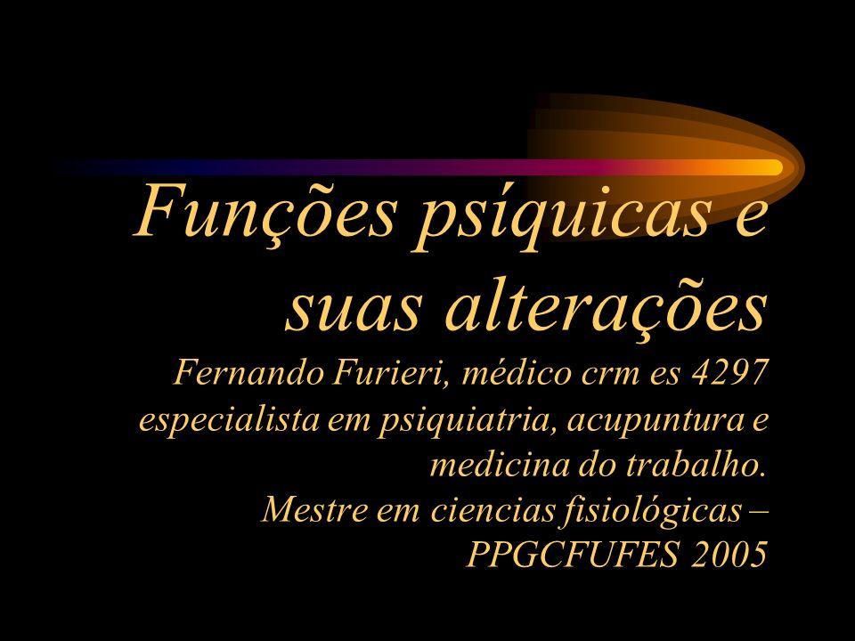 Funções psíquicas e suas alterações Fernando Furieri, médico crm es 4297 especialista em psiquiatria, acupuntura e medicina do trabalho.