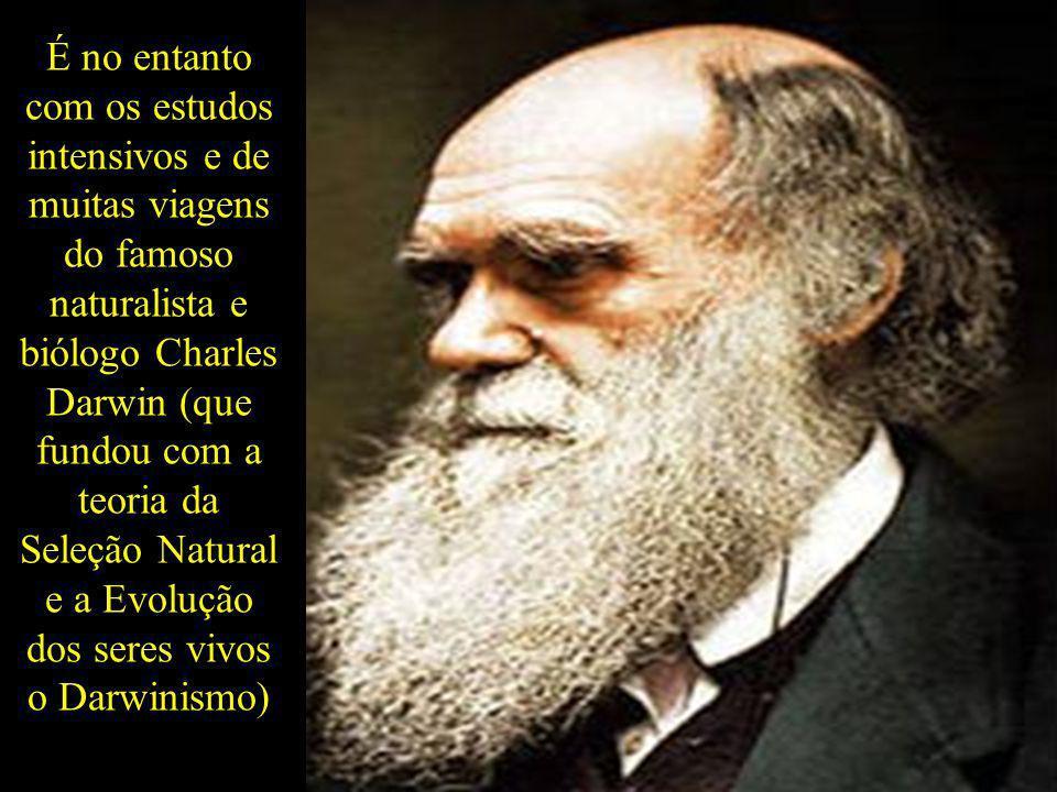 É no entanto com os estudos intensivos e de muitas viagens do famoso naturalista e biólogo Charles Darwin (que fundou com a teoria da Seleção Natural e a Evolução dos seres vivos o Darwinismo)