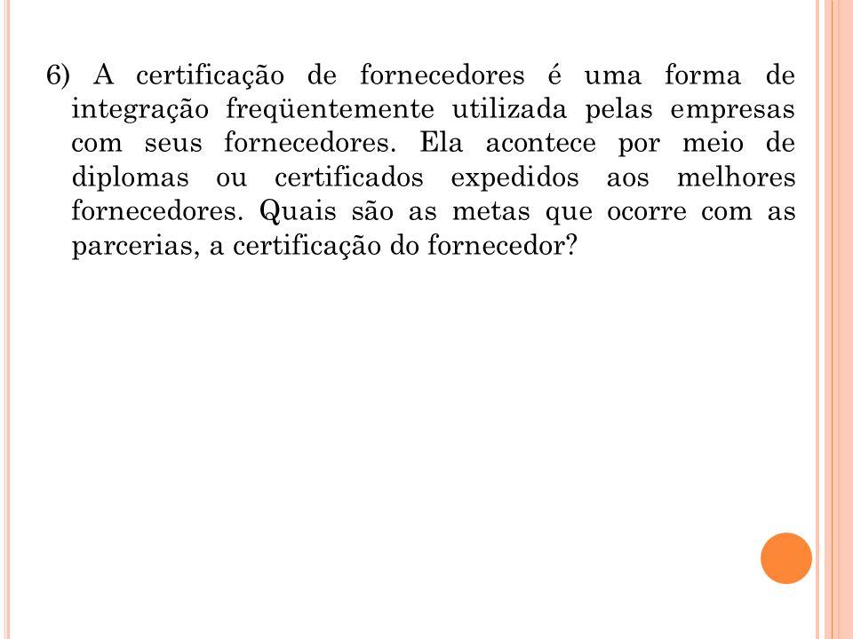 6) A certificação de fornecedores é uma forma de integração freqüentemente utilizada pelas empresas com seus fornecedores.