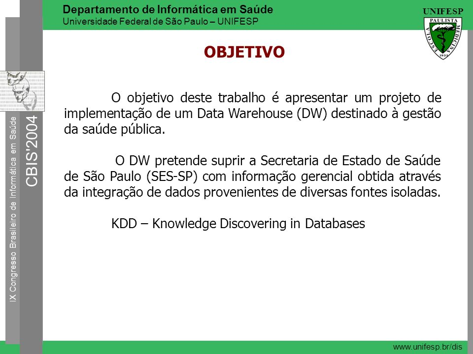 OBJETIVO O objetivo deste trabalho é apresentar um projeto de implementação de um Data Warehouse (DW) destinado à gestão da saúde pública.