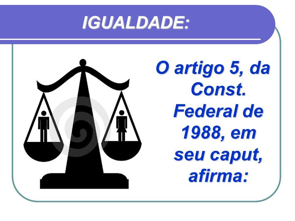 O artigo 5, da Const. Federal de 1988, em seu caput, afirma: