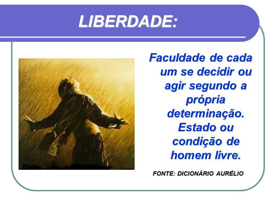 LIBERDADE: Faculdade de cada um se decidir ou agir segundo a própria determinação. Estado ou condição de homem livre.