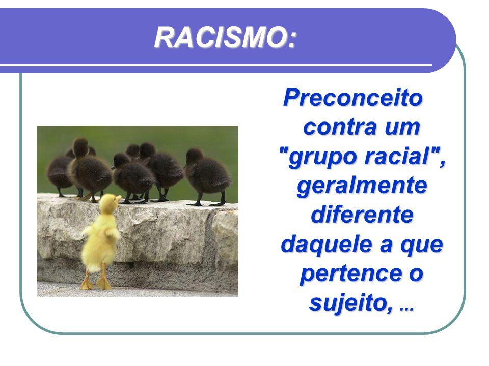 RACISMO: Preconceito contra um grupo racial , geralmente diferente daquele a que pertence o sujeito, ...