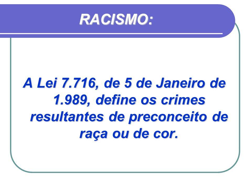 RACISMO: A Lei 7.716, de 5 de Janeiro de 1.989, define os crimes resultantes de preconceito de raça ou de cor.
