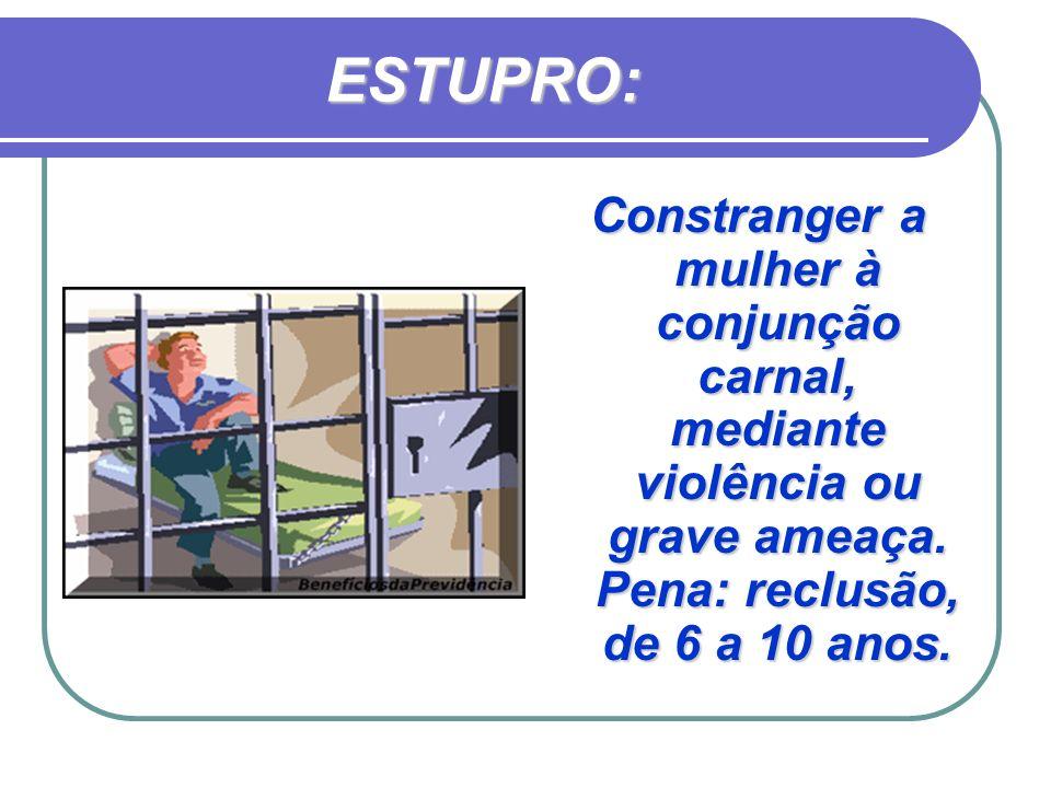 ESTUPRO: Constranger a mulher à conjunção carnal, mediante violência ou grave ameaça.