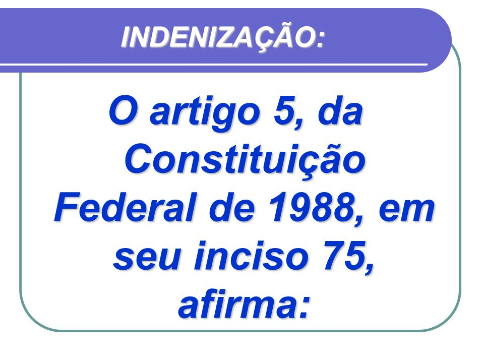 O artigo 5, da Constituição Federal de 1988, em seu inciso 75, afirma: