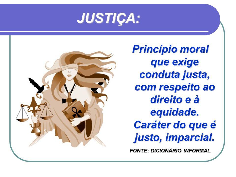 JUSTIÇA: Princípio moral que exige conduta justa, com respeito ao direito e à equidade. Caráter do que é justo, imparcial.