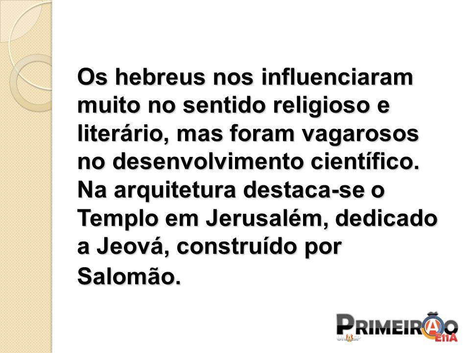 Os hebreus nos influenciaram muito no sentido religioso e literário, mas foram vagarosos no desenvolvimento científico.
