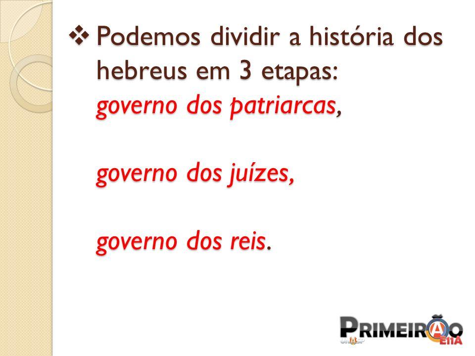 Podemos dividir a história dos hebreus em 3 etapas: governo dos patriarcas, governo dos juízes, governo dos reis.