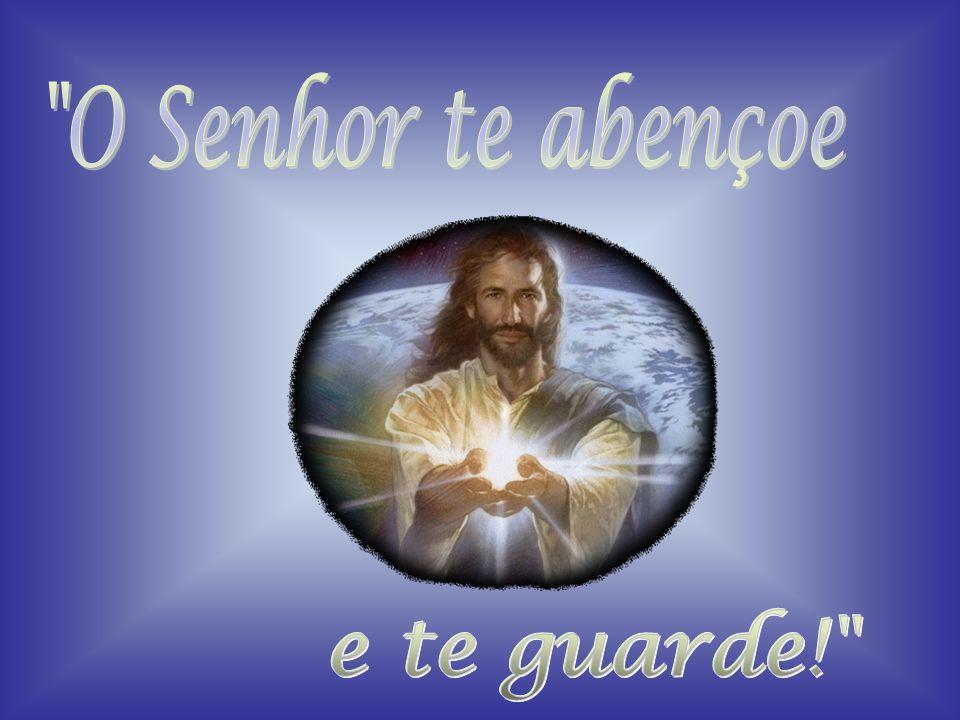 O Senhor te abençoe e te guarde!