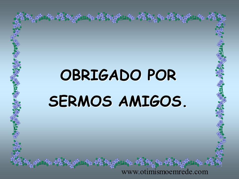 OBRIGADO POR SERMOS AMIGOS. www.otimismoemrede.com