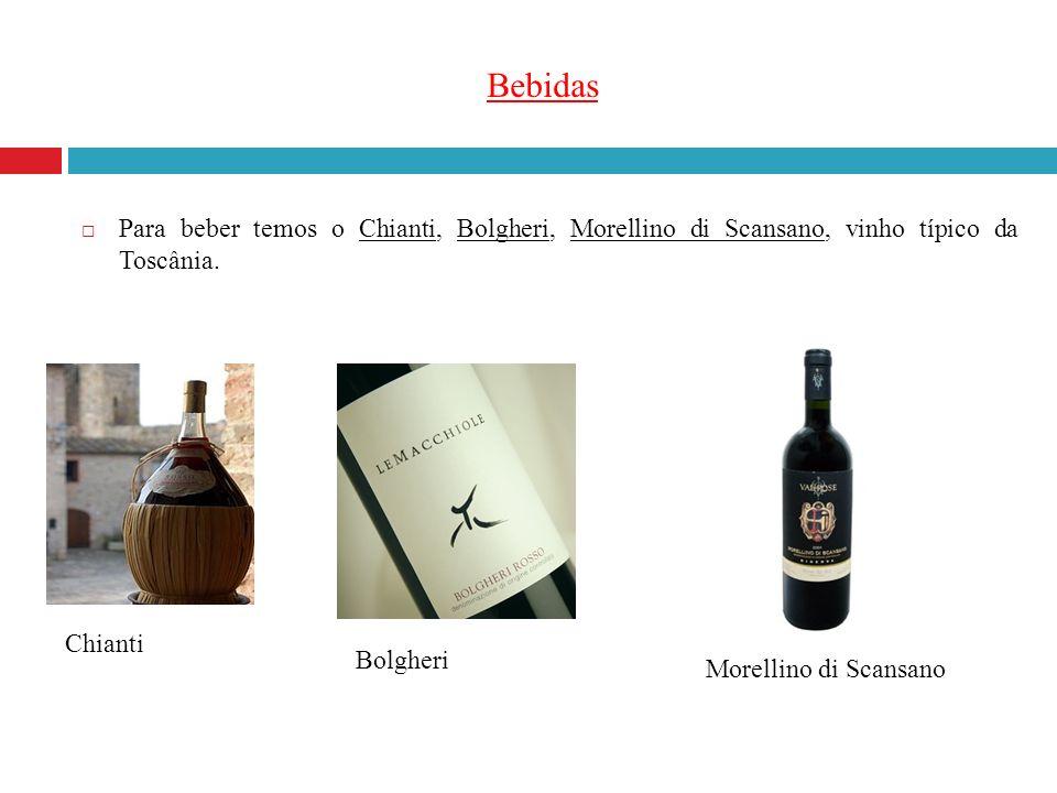 Bebidas Para beber temos o Chianti, Bolgheri, Morellino di Scansano, vinho típico da Toscânia. Chianti.