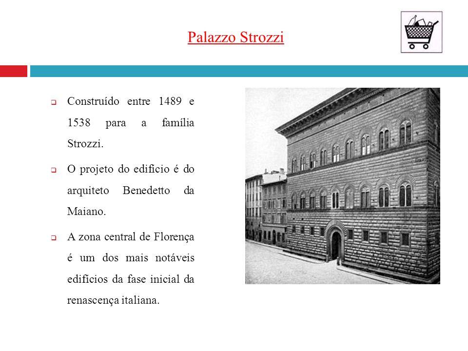 Palazzo Strozzi Construído entre 1489 e 1538 para a família Strozzi.