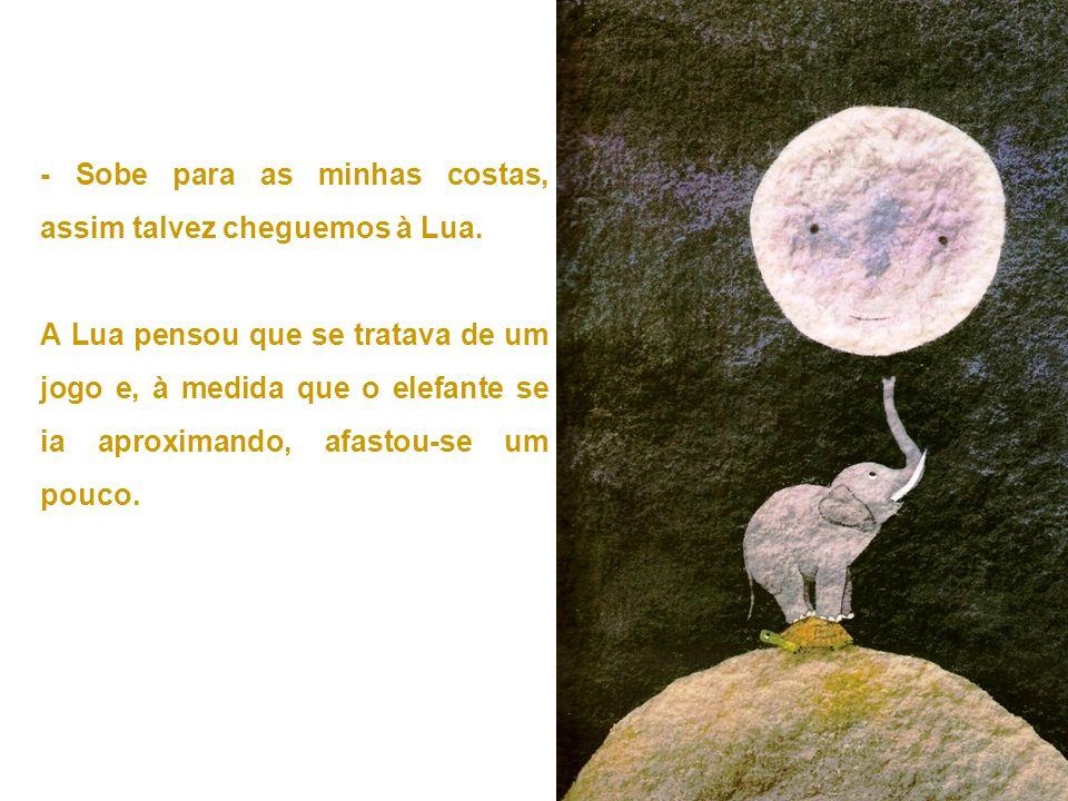- Sobe para as minhas costas, assim talvez cheguemos à Lua.