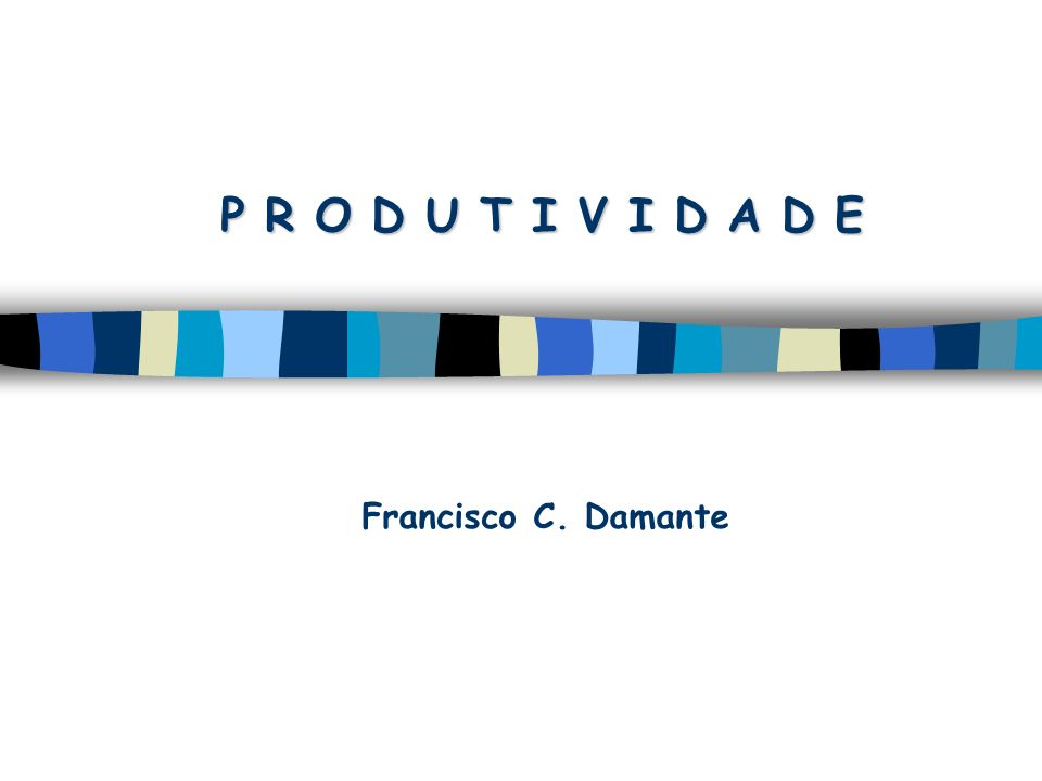 P R O D U T I V I D A D E Francisco C. Damante