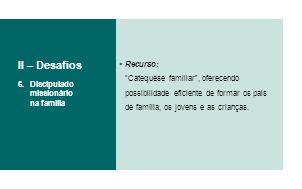 II – Desafios Recurso: Catequese familiar , oferecendo possibilidade eficiente de formar os pais de família, os jovens e as crianças.