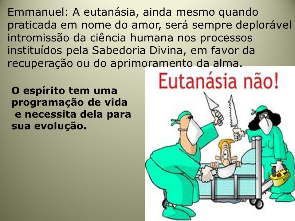 Emmanuel: A eutanásia, ainda mesmo quando praticada em nome do amor, será sempre deplorável intromissão da ciência humana nos processos instituídos pela Sabedoria Divina, em favor da recuperação ou do aprimoramento da alma.