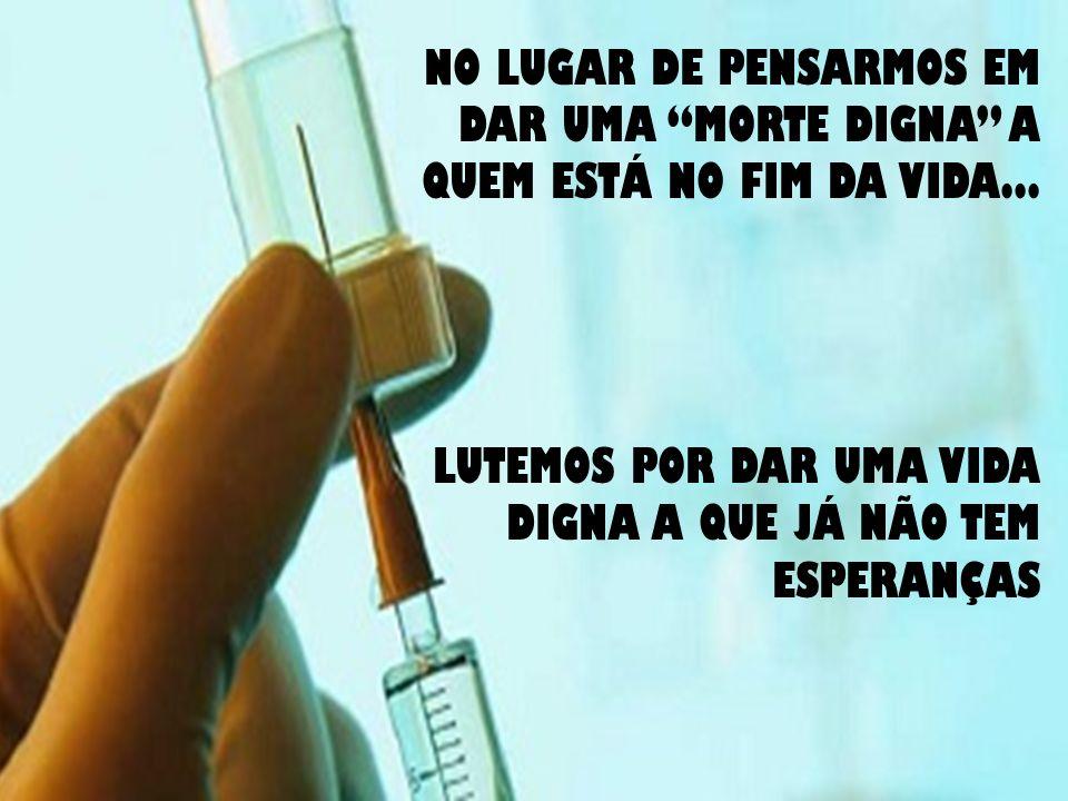 NO LUGAR DE PENSARMOS EM DAR UMA MORTE DIGNA A QUEM ESTÁ NO FIM DA VIDA...