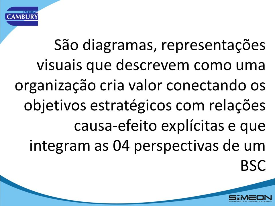 São diagramas, representações visuais que descrevem como uma organização cria valor conectando os objetivos estratégicos com relações causa-efeito explícitas e que integram as 04 perspectivas de um BSC