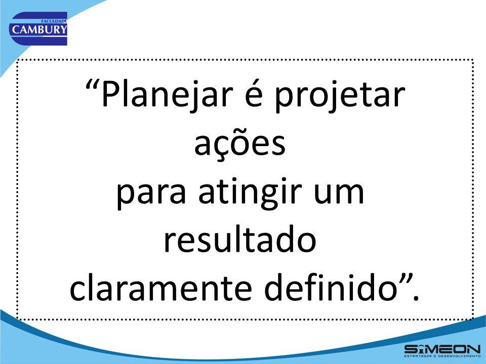 Planejar é projetar ações para atingir um resultado claramente definido .