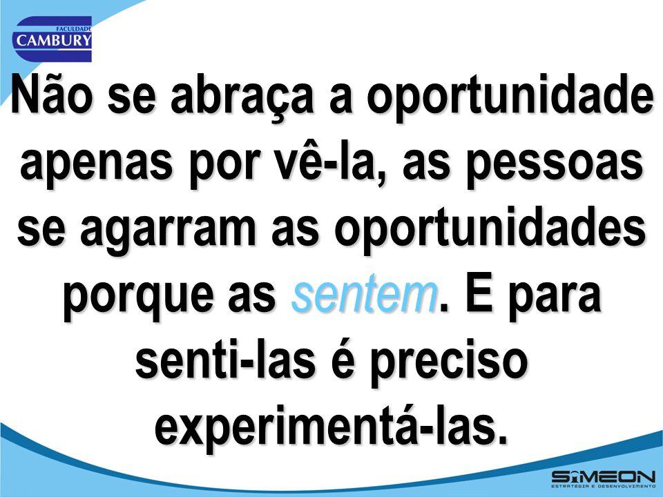 Não se abraça a oportunidade apenas por vê-la, as pessoas se agarram as oportunidades porque as sentem.