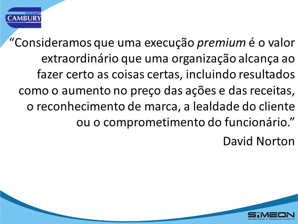 Consideramos que uma execução premium é o valor extraordinário que uma organização alcança ao fazer certo as coisas certas, incluindo resultados como o aumento no preço das ações e das receitas, o reconhecimento de marca, a lealdade do cliente ou o comprometimento do funcionário. David Norton