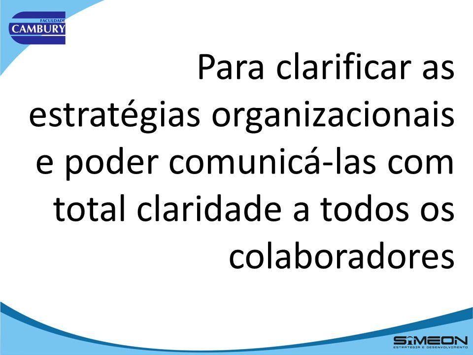 Para clarificar as estratégias organizacionais e poder comunicá-las com total claridade a todos os colaboradores