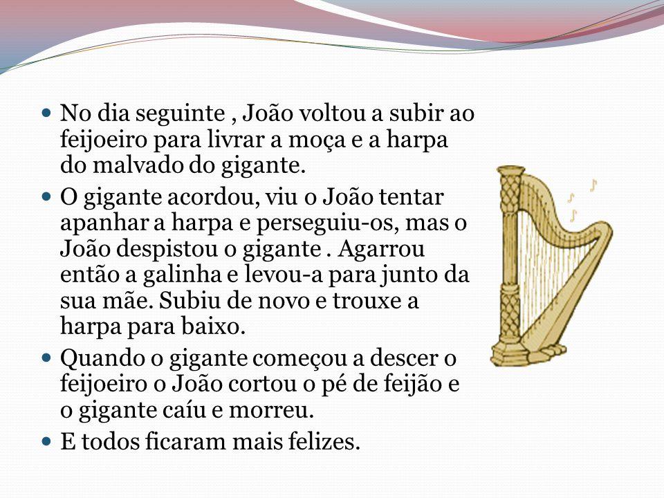 No dia seguinte , João voltou a subir ao feijoeiro para livrar a moça e a harpa do malvado do gigante.