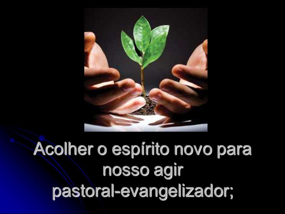 Acolher o espírito novo para nosso agir pastoral-evangelizador;