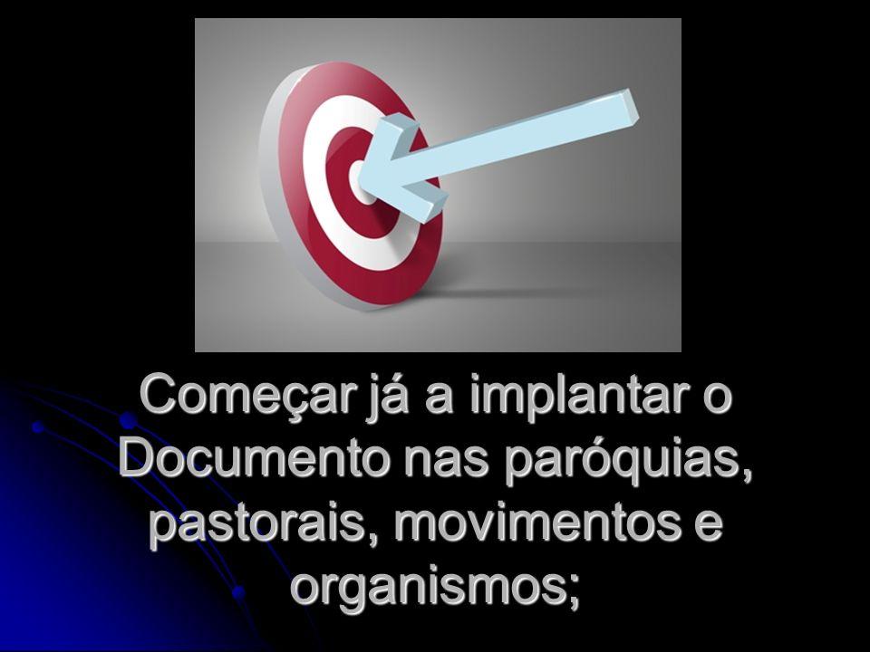 Começar já a implantar o Documento nas paróquias, pastorais, movimentos e organismos;