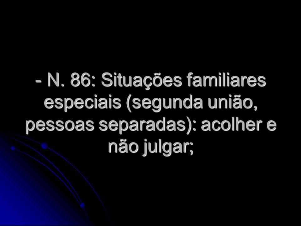 - N. 86: Situações familiares especiais (segunda união, pessoas separadas): acolher e não julgar;