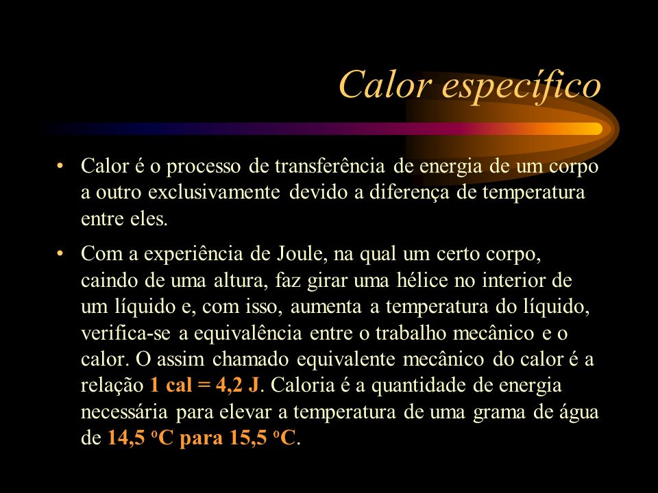 Calor específico Calor é o processo de transferência de energia de um corpo a outro exclusivamente devido a diferença de temperatura entre eles.