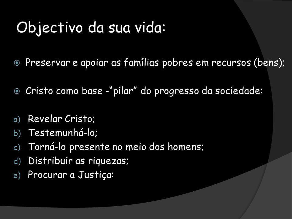 Objectivo da sua vida:Preservar e apoiar as famílias pobres em recursos (bens); Cristo como base - pilar do progresso da sociedade: