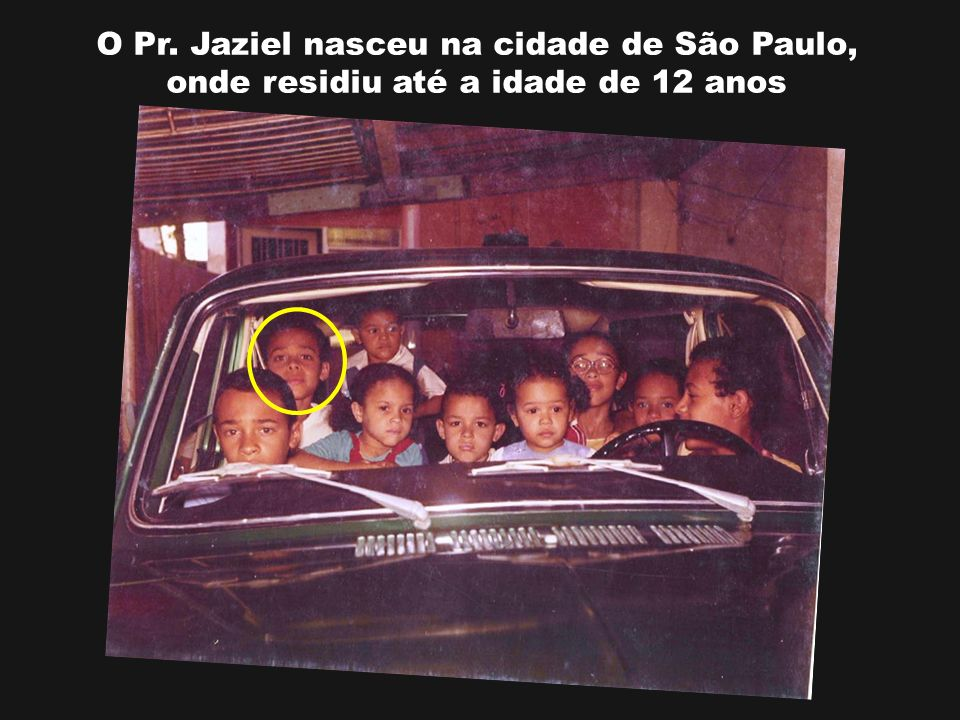 O Pr. Jaziel nasceu na cidade de São Paulo, onde residiu até a idade de 12 anos