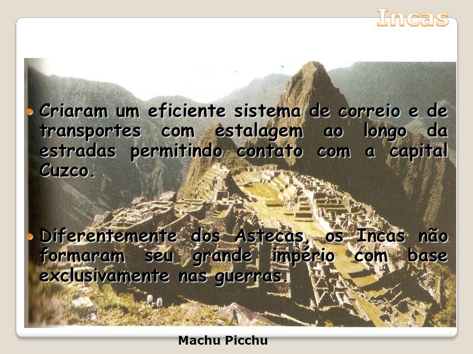 Incas Criaram um eficiente sistema de correio e de transportes com estalagem ao longo da estradas permitindo contato com a capital Cuzco.