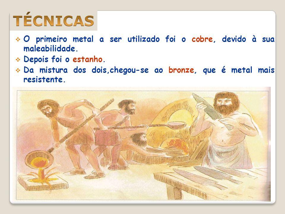 TÉCNICAS O primeiro metal a ser utilizado foi o cobre, devido à sua maleabilidade. Depois foi o estanho.