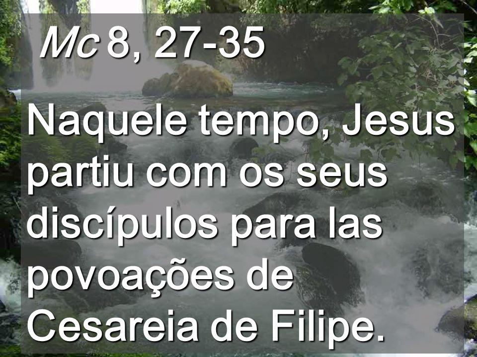 Mc 8, 27-35Naquele tempo, Jesus partiu com os seus discípulos para las povoações de Cesareia de Filipe.