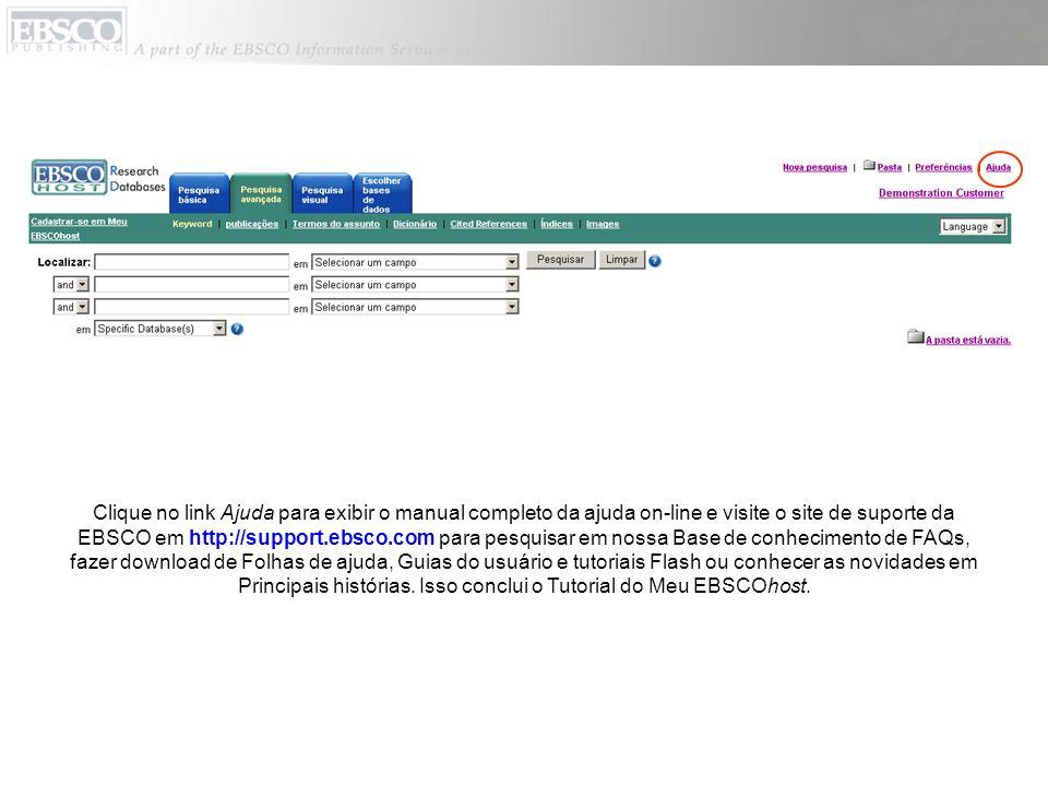 Clique no link Ajuda para exibir o manual completo da ajuda on-line e visite o site de suporte da EBSCO em http://support.ebsco.com para pesquisar em nossa Base de conhecimento de FAQs, fazer download de Folhas de ajuda, Guias do usuário e tutoriais Flash ou conhecer as novidades em Principais histórias.