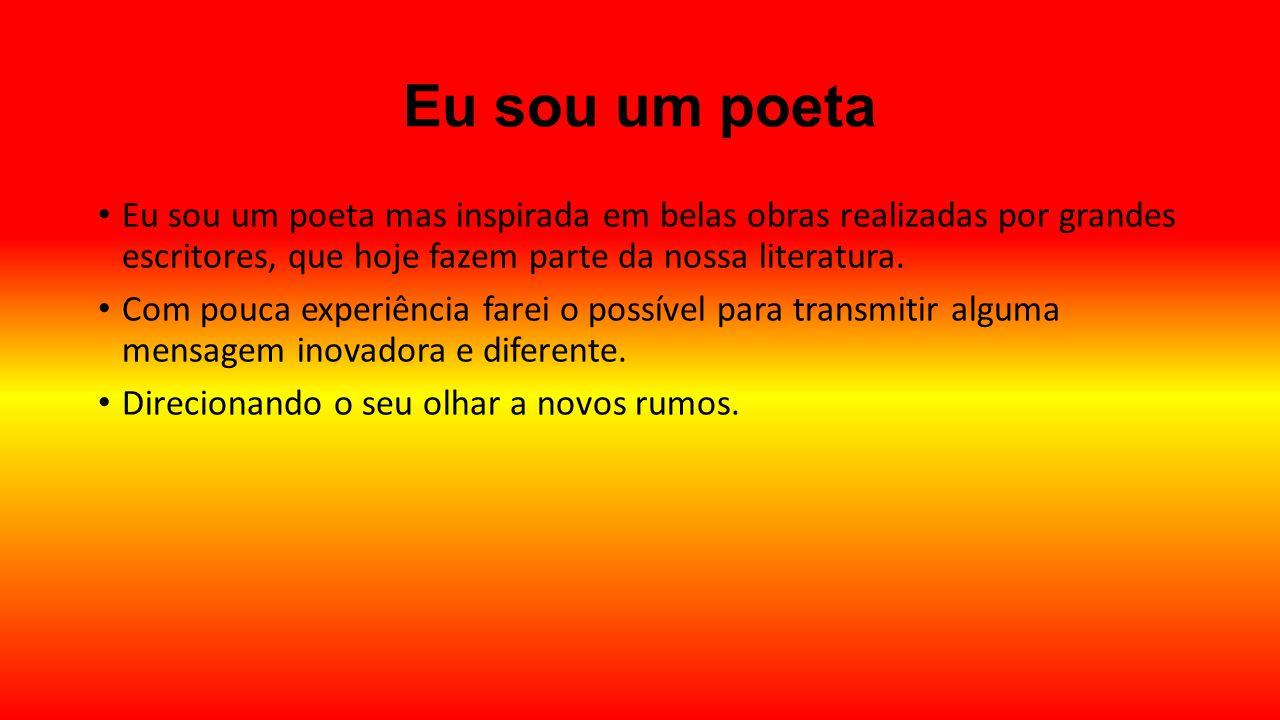 Eu sou um poeta Eu sou um poeta mas inspirada em belas obras realizadas por grandes escritores, que hoje fazem parte da nossa literatura.