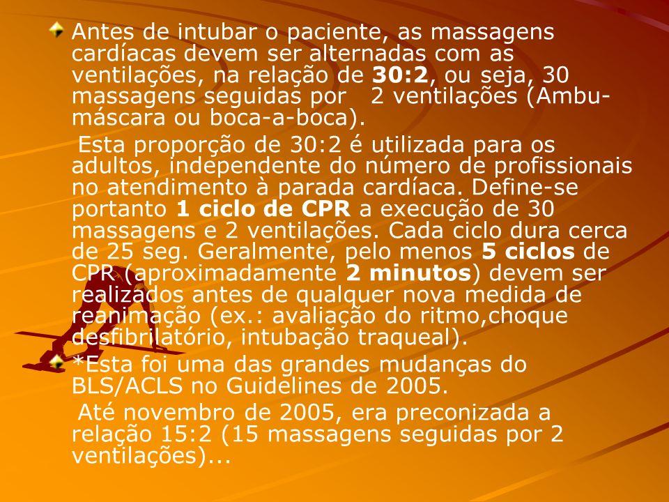 Antes de intubar o paciente, as massagens cardíacas devem ser alternadas com as ventilações, na relação de 30:2, ou seja, 30 massagens seguidas por 2 ventilações (Ambu- máscara ou boca-a-boca).