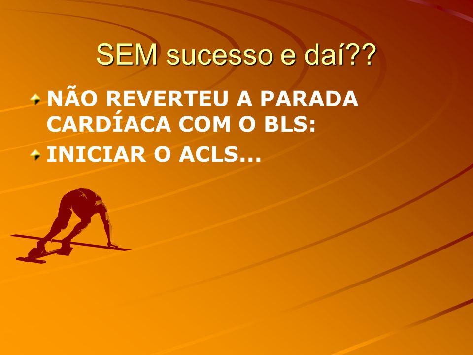 SEM sucesso e daí NÃO REVERTEU A PARADA CARDÍACA COM O BLS: