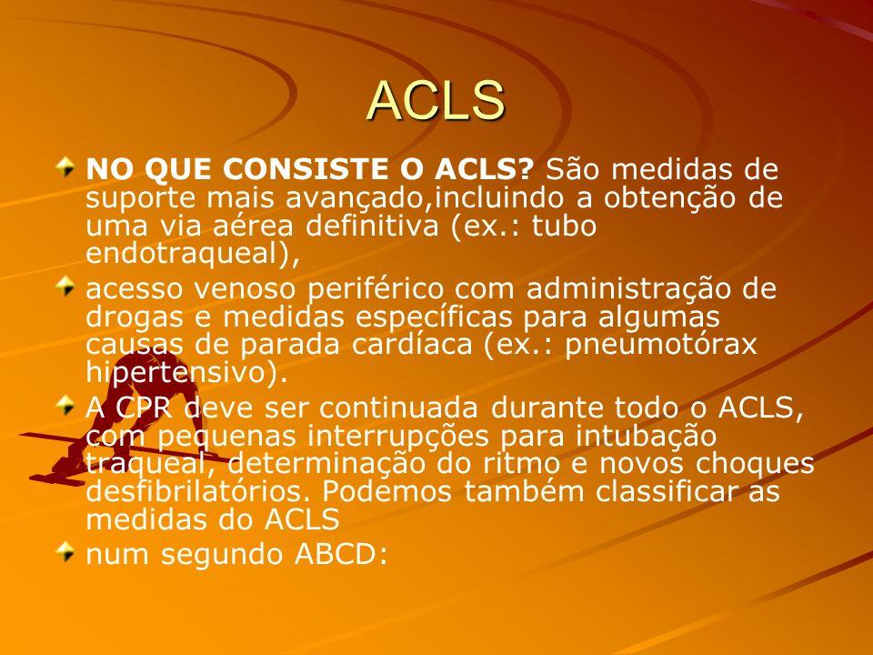ACLS NO QUE CONSISTE O ACLS São medidas de suporte mais avançado,incluindo a obtenção de uma via aérea definitiva (ex.: tubo endotraqueal),