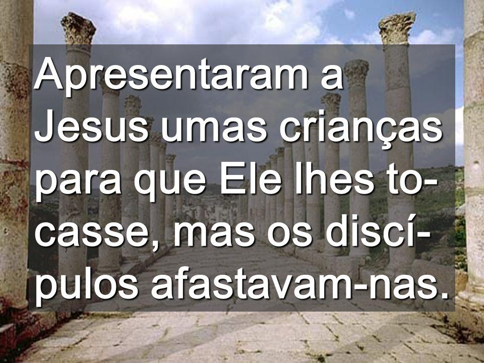 Apresentaram a Jesus umas crianças para que Ele lhes to-casse, mas os discí-pulos afastavam-nas.